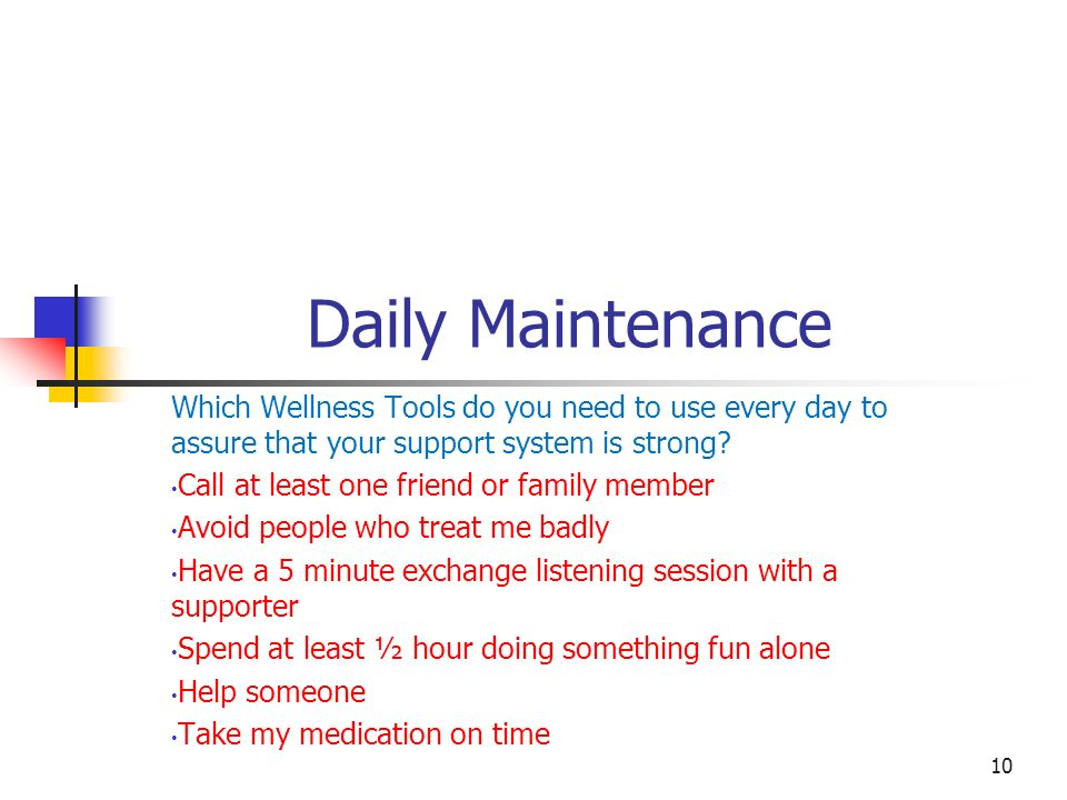 Daily Maintenance Which Wellness Tools do you need to use every day to assure that your support system is strong? Call at least one friend or family m