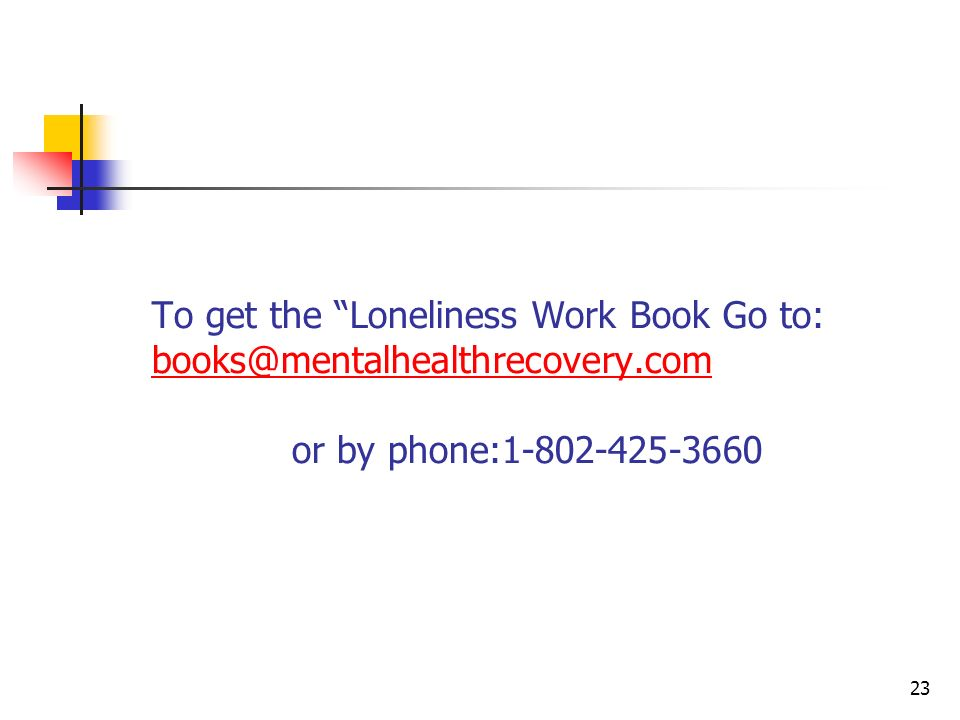 To get the Loneliness Work Book Go to: books@mentalhealthrecovery.com or by phone:1-802-425-3660 books@mentalhealthrecovery.com 23