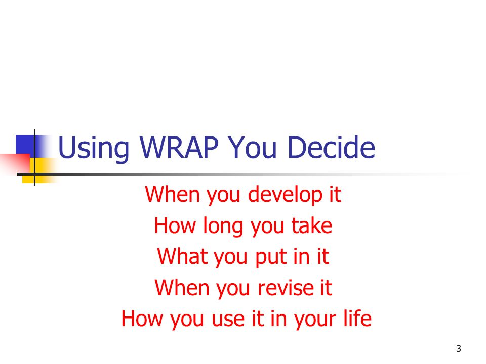 Using WRAP You Decide When you develop it How long you take What you put in it When you revise it How you use it in your life 3