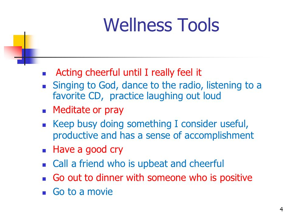 Wellness Tools Acting cheerful until I really feel it Singing to God, dance to the radio, listening to a favorite CD, practice laughing out loud Medit