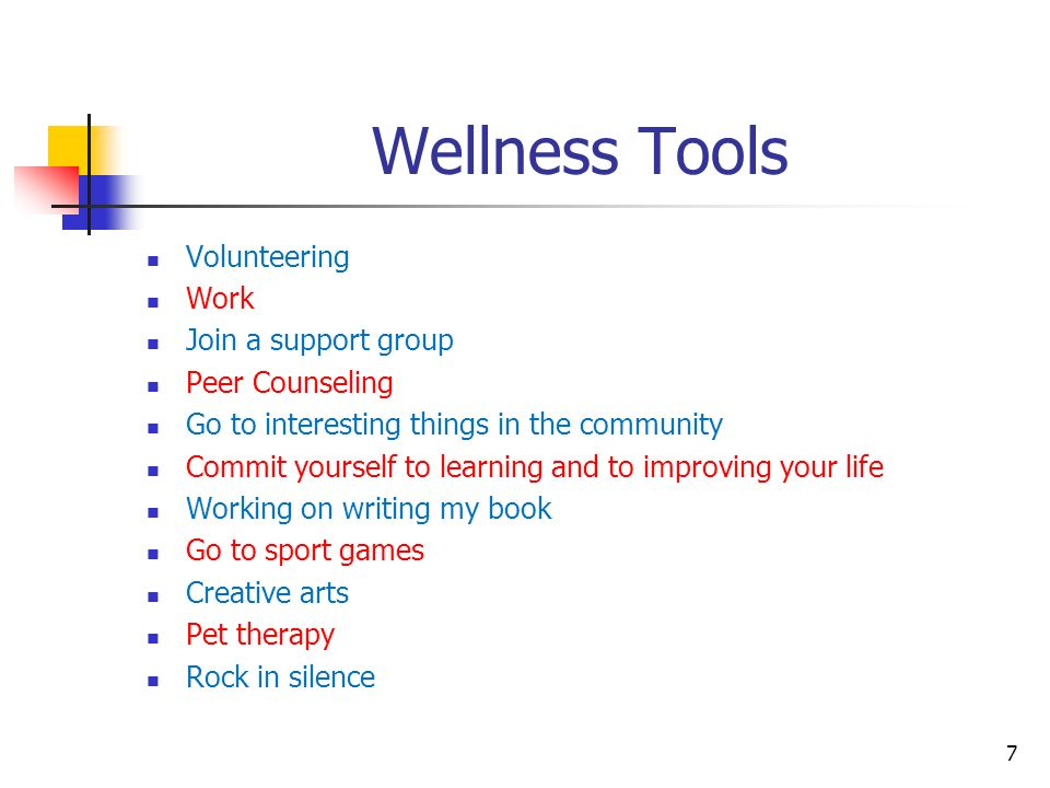 Wellness Tools Volunteering Work Join a support group Peer Counseling Go to interesting things in the community Commit yourself to learning and to imp