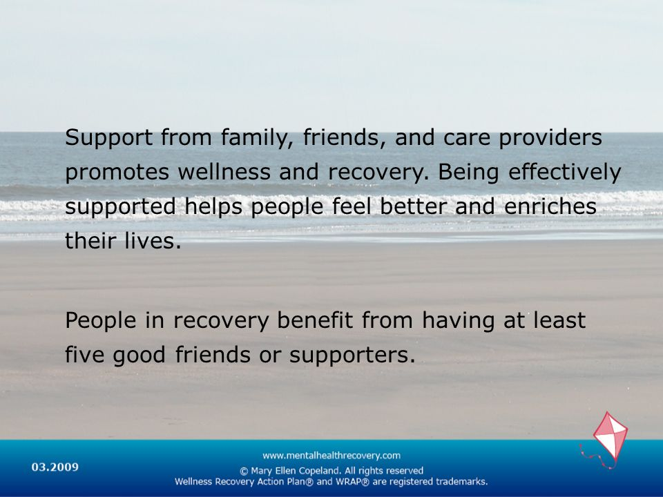 Support from family, friends, and care providers promotes wellness and recovery. Being effectively supported helps people feel better and enriches the