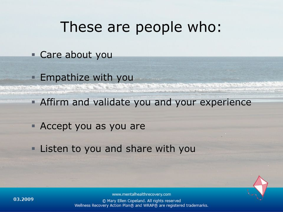 These are people who: Care about you Empathize with you Affirm and validate you and your experience Accept you as you are Listen to you and share with