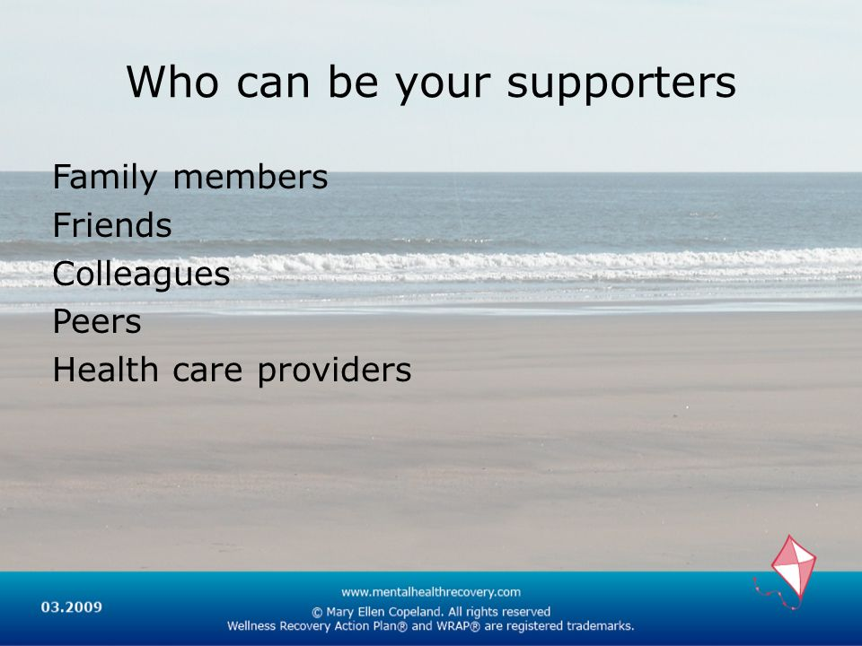 Who can be your supporters Family members Friends Colleagues Peers Health care providers