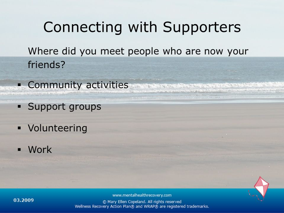 Connecting with Supporters Where did you meet people who are now your friends? Community activities Support groups Volunteering Work