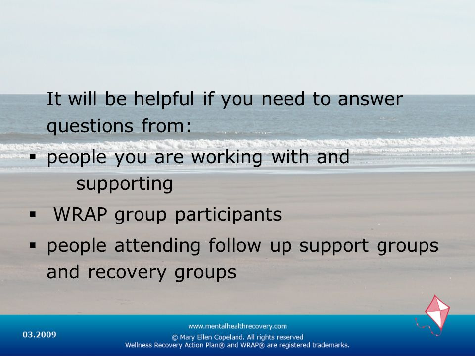 It will be helpful if you need to answer questions from: people you are working with and supporting WRAP group participants people attending follow up