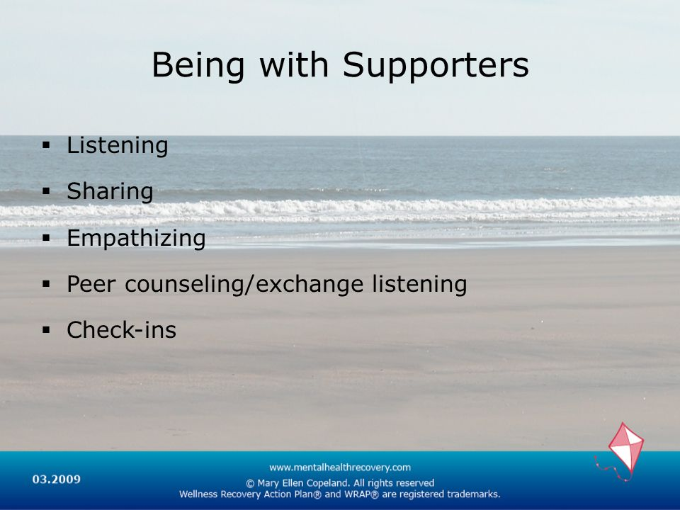 Being with Supporters Listening Sharing Empathizing Peer counseling/exchange listening Check-ins