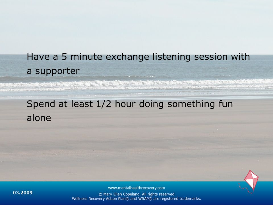 Have a 5 minute exchange listening session with a supporter Spend at least 1/2 hour doing something fun alone