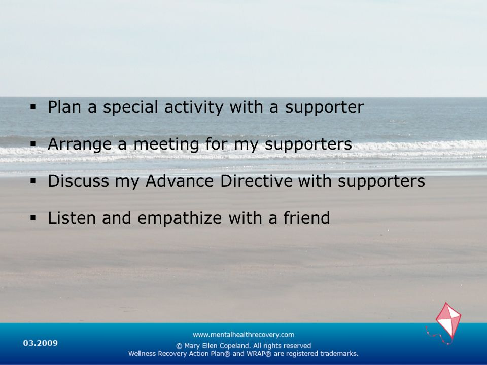 Plan a special activity with a supporter Arrange a meeting for my supporters Discuss my Advance Directive with supporters Listen and empathize with a