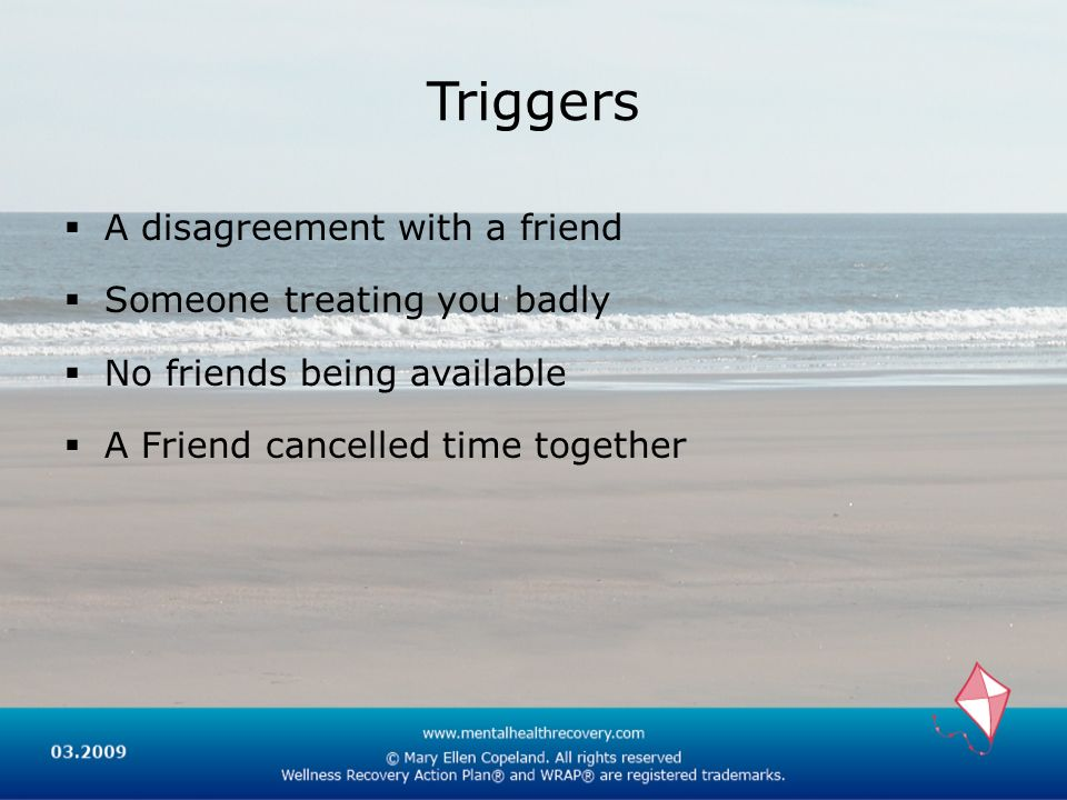 Triggers A disagreement with a friend Someone treating you badly No friends being available A Friend cancelled time together