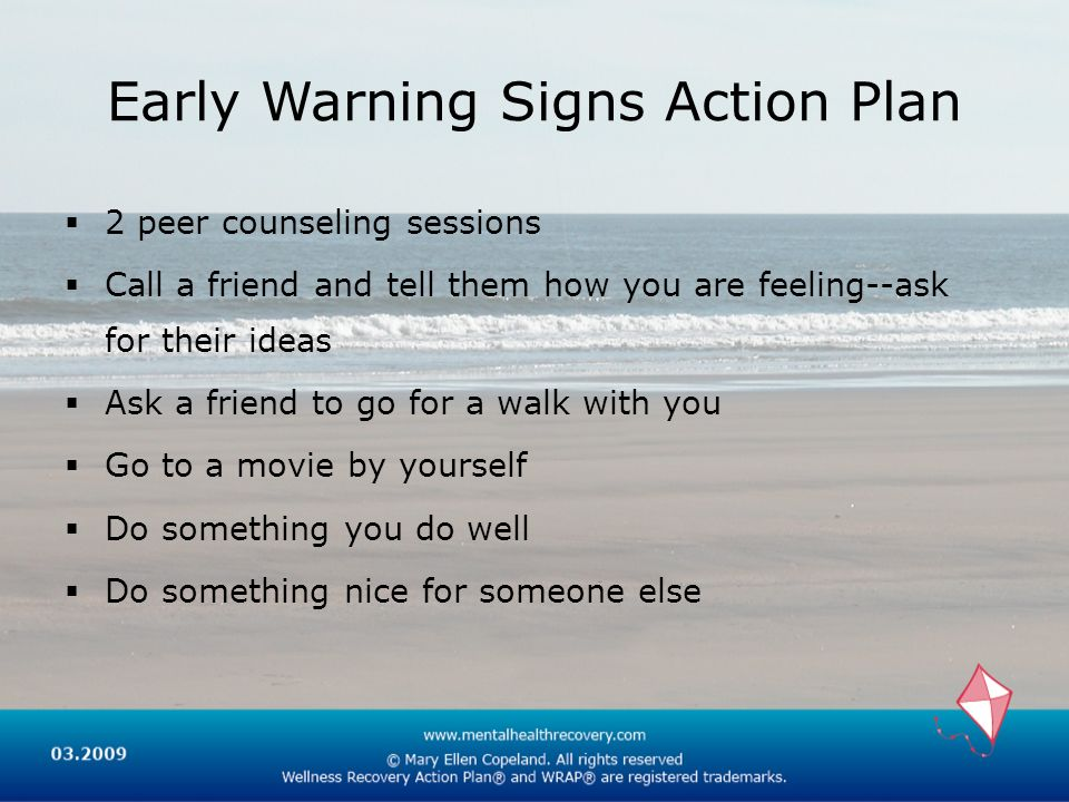 Early Warning Signs Action Plan 2 peer counseling sessions Call a friend and tell them how you are feeling--ask for their ideas Ask a friend to go for