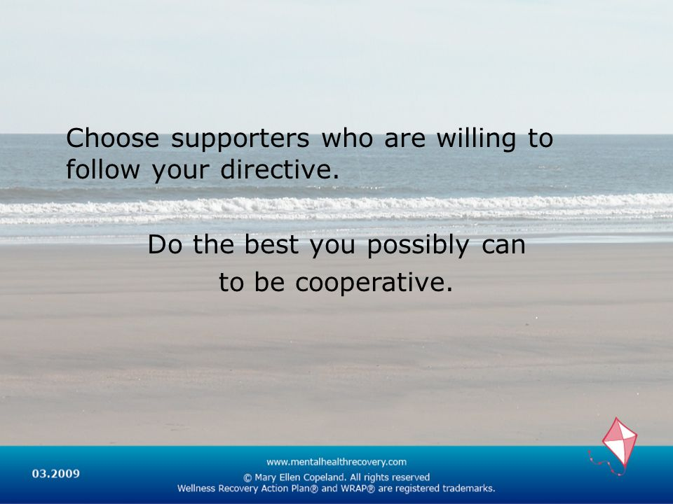 Choose supporters who are willing to follow your directive. Do the best you possibly can to be cooperative.