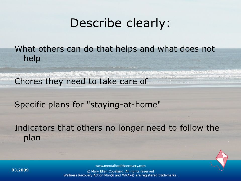 Describe clearly: What others can do that helps and what does not help Chores they need to take care of Specific plans for