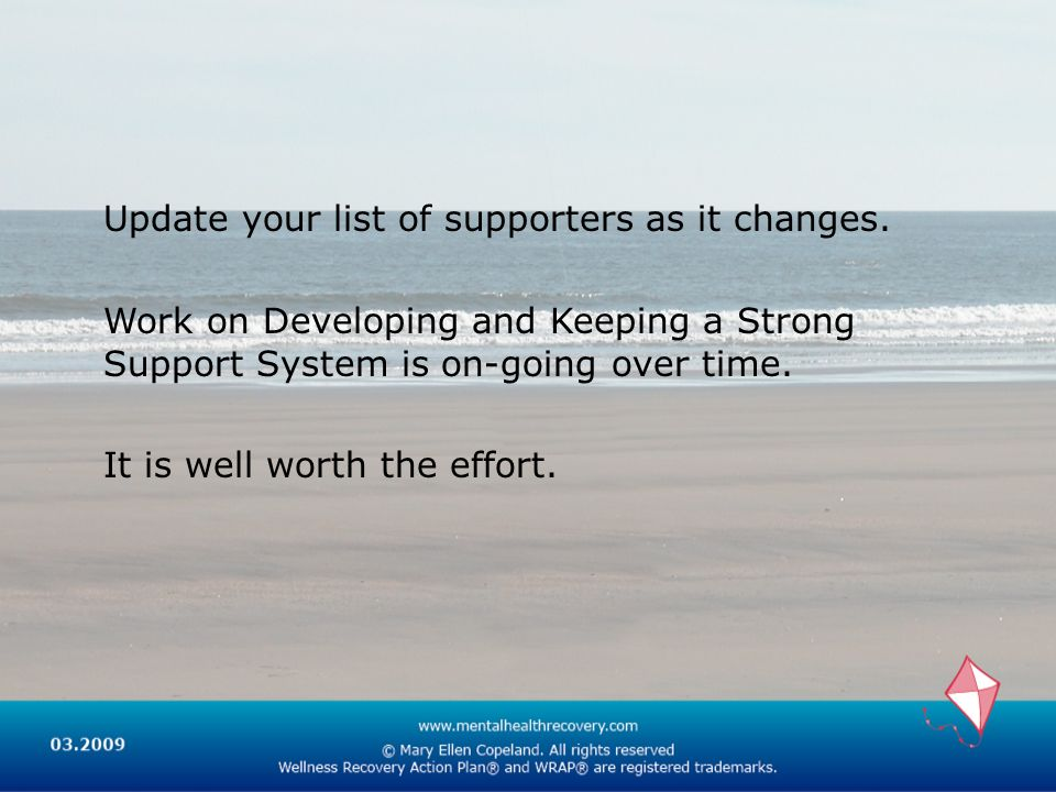 Update your list of supporters as it changes. Work on Developing and Keeping a Strong Support System is on-going over time. It is well worth the effor