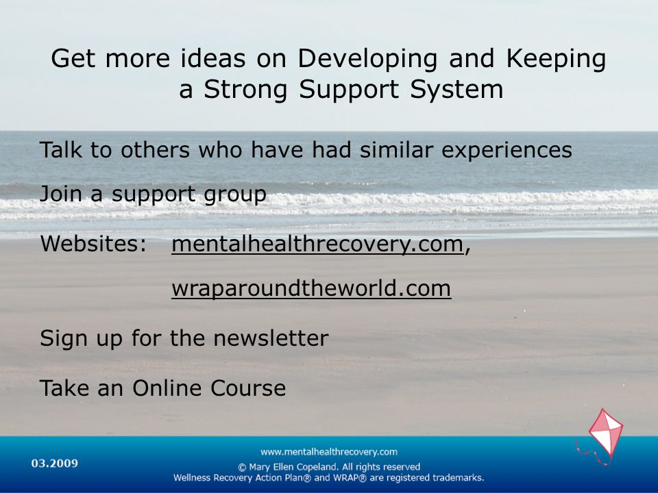 Get more ideas on Developing and Keeping a Strong Support System Talk to others who have had similar experiences Join a support group Websites: mental