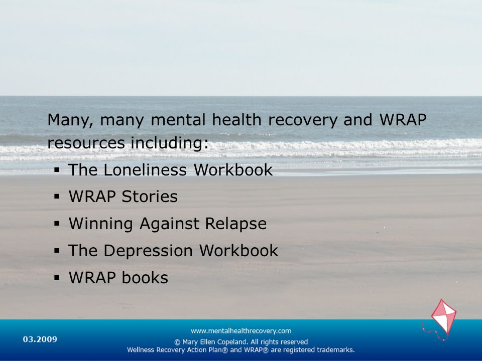 Many, many mental health recovery and WRAP resources including: The Loneliness Workbook WRAP Stories Winning Against Relapse The Depression Workbook W