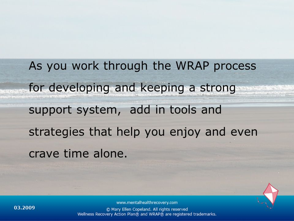 As you work through the WRAP process for developing and keeping a strong support system, add in tools and strategies that help you enjoy and even crav
