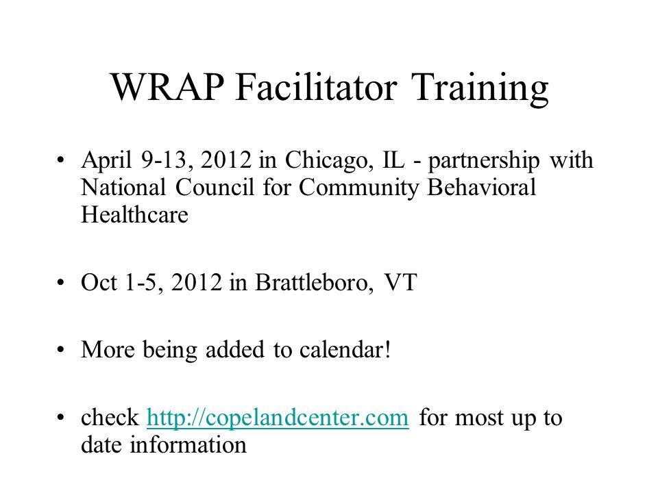 WRAP Facilitator Training April 9-13, 2012 in Chicago, IL - partnership with National Council for Community Behavioral Healthcare Oct 1-5, 2012 in Brattleboro, VT More being added to calendar.