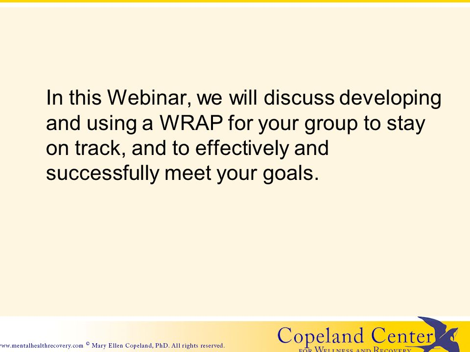 In this Webinar, we will discuss developing and using a WRAP for your group to stay on track, and to effectively and successfully meet your goals.