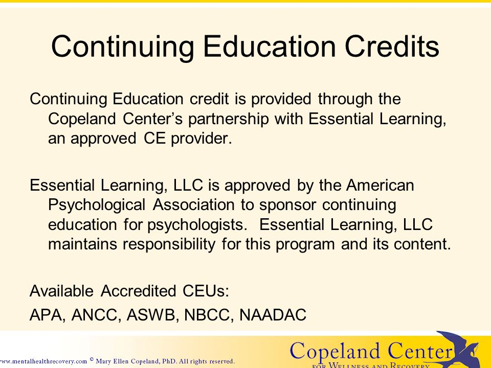 Continuing Education Credits Continuing Education credit is provided through the Copeland Centers partnership with Essential Learning, an approved CE provider.