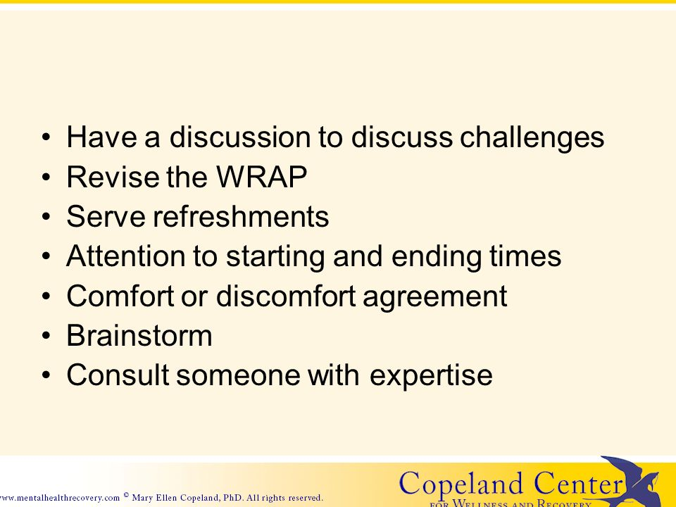 Have a discussion to discuss challenges Revise the WRAP Serve refreshments Attention to starting and ending times Comfort or discomfort agreement Brainstorm Consult someone with expertise