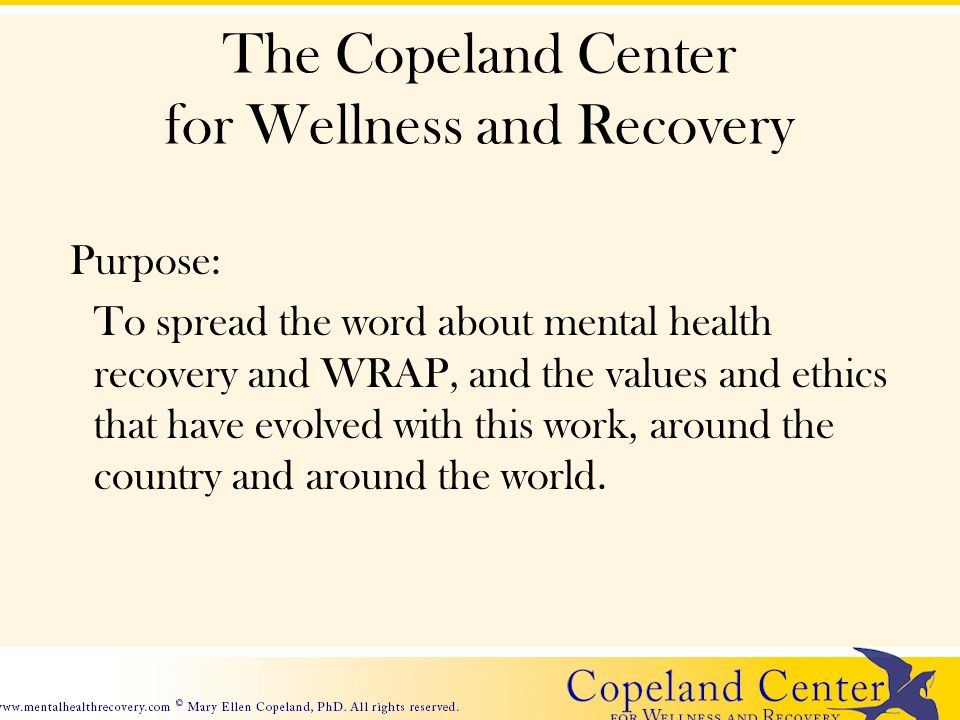 The Copeland Center for Wellness and Recovery Purpose: To spread the word about mental health recovery and WRAP, and the values and ethics that have evolved with this work, around the country and around the world.