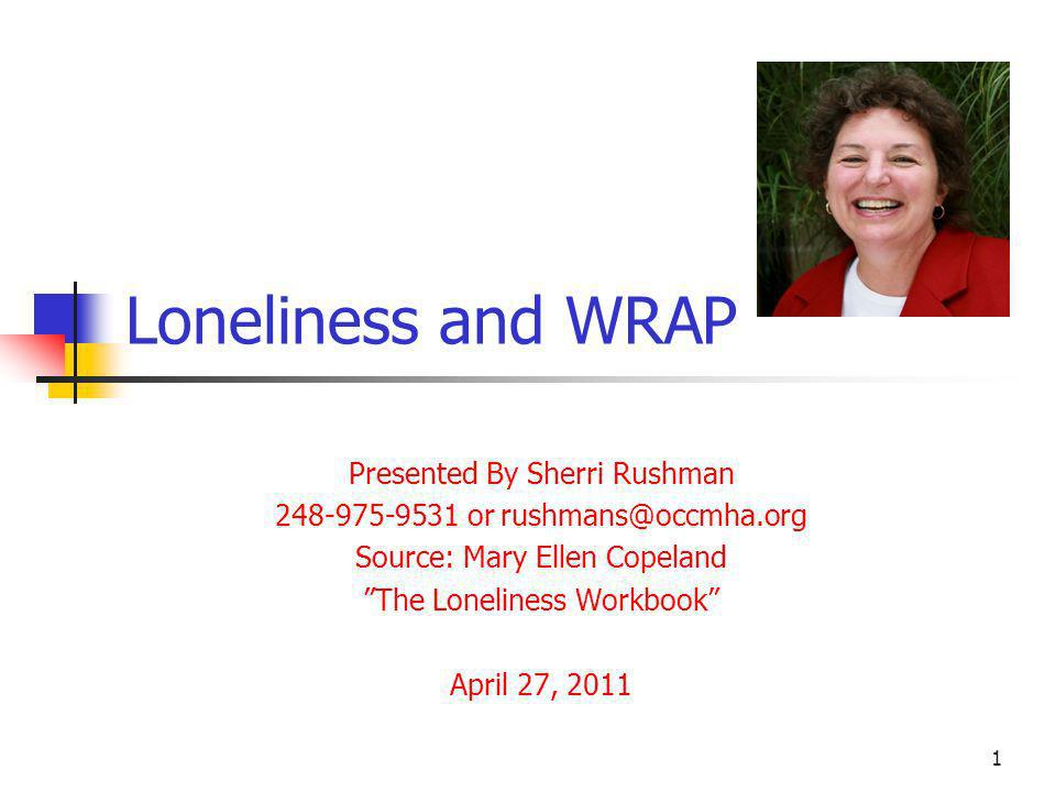 Loneliness and WRAP Presented By Sherri Rushman 248-975-9531 or rushmans@occmha.org Source: Mary Ellen Copeland The Loneliness Workbook April 27, 2011