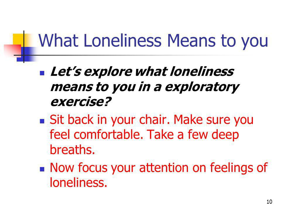 What Loneliness Means to you Lets explore what loneliness means to you in a exploratory exercise? Sit back in your chair. Make sure you feel comfortab