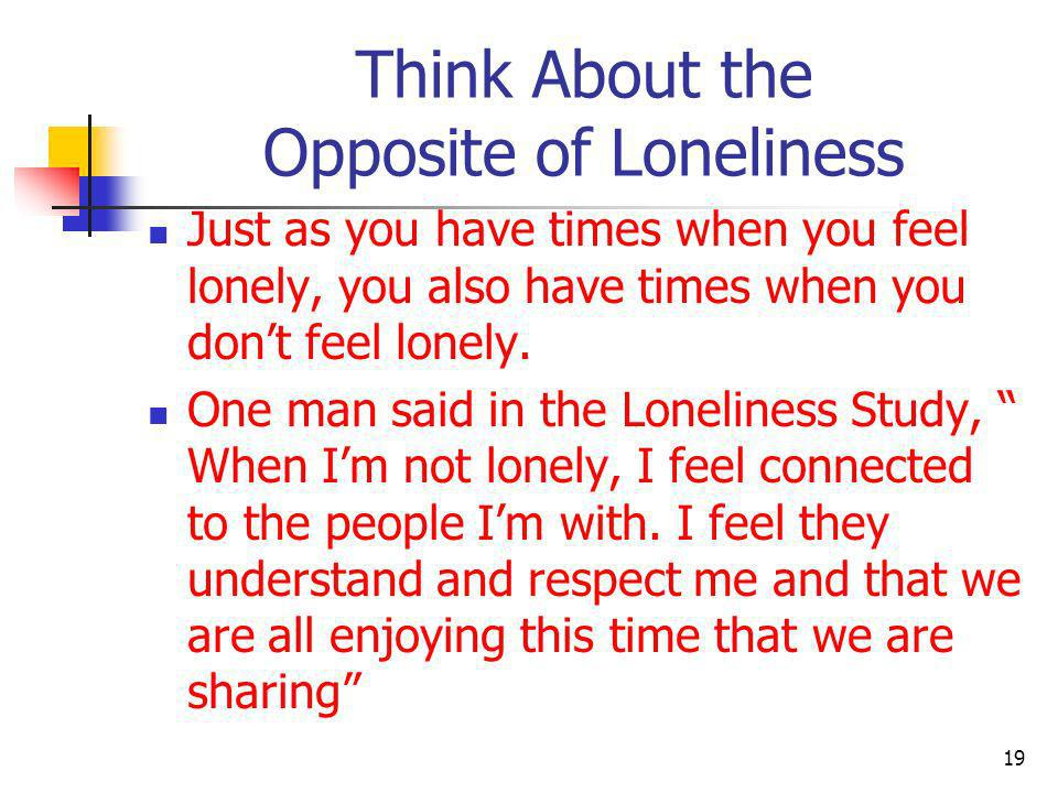 Think About the Opposite of Loneliness Just as you have times when you feel lonely, you also have times when you dont feel lonely. One man said in the