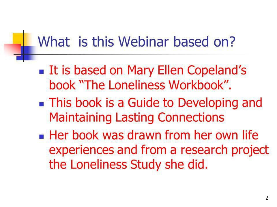 What is this Webinar based on? It is based on Mary Ellen Copelands book The Loneliness Workbook. This book is a Guide to Developing and Maintaining La