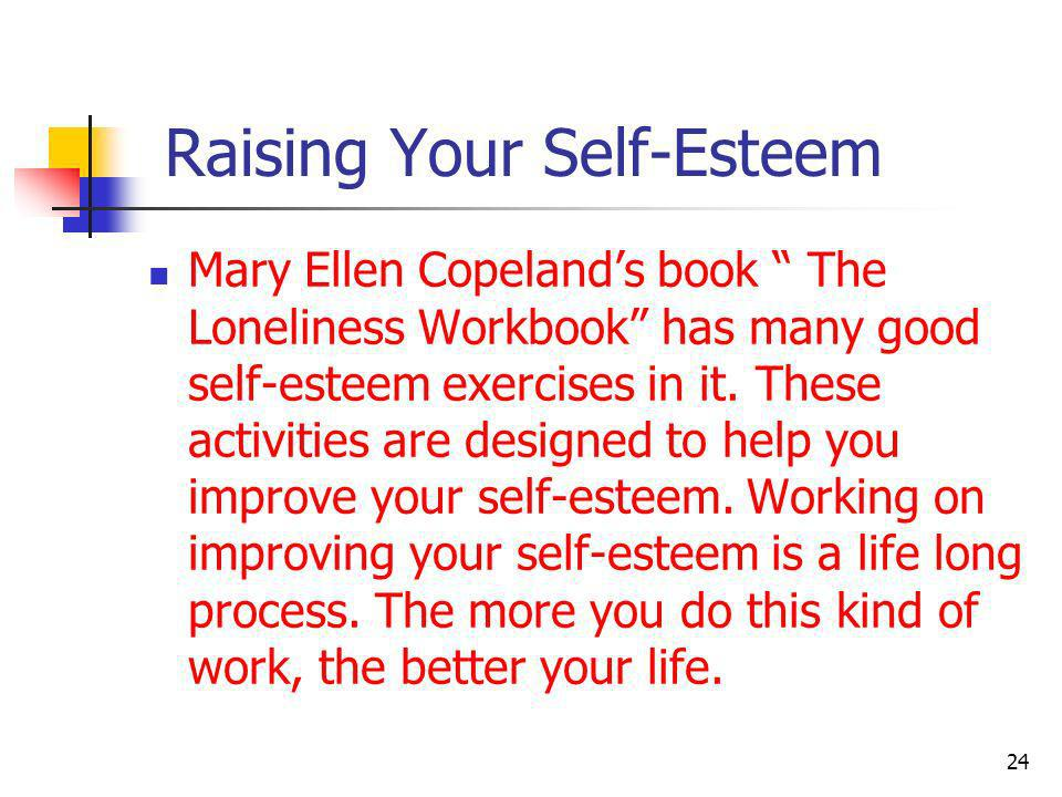 Raising Your Self-Esteem Mary Ellen Copelands book The Loneliness Workbook has many good self-esteem exercises in it. These activities are designed to