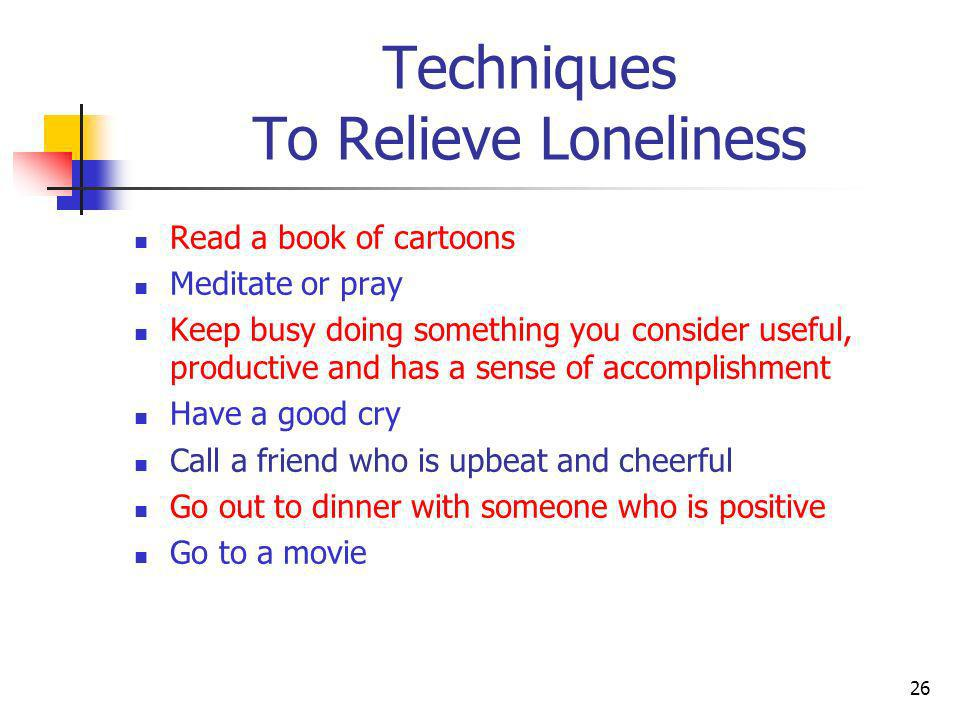 Techniques To Relieve Loneliness Read a book of cartoons Meditate or pray Keep busy doing something you consider useful, productive and has a sense of