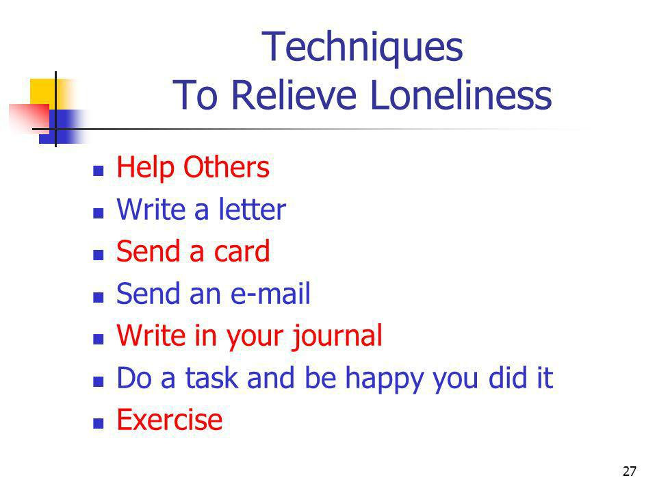 Techniques To Relieve Loneliness Help Others Write a letter Send a card Send an e-mail Write in your journal Do a task and be happy you did it Exercis