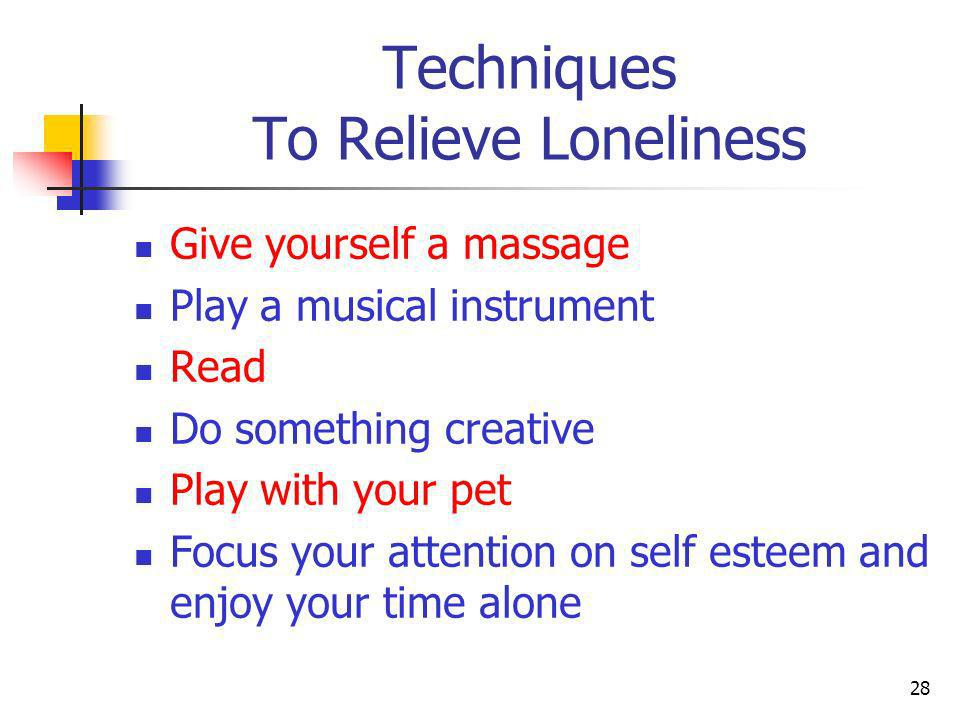 Techniques To Relieve Loneliness Give yourself a massage Play a musical instrument Read Do something creative Play with your pet Focus your attention