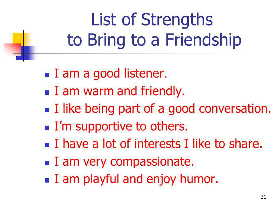 List of Strengths to Bring to a Friendship I am a good listener. I am warm and friendly. I like being part of a good conversation. Im supportive to ot