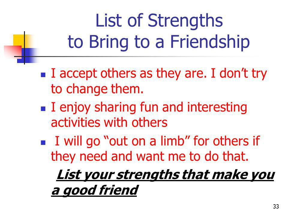 List of Strengths to Bring to a Friendship I accept others as they are. I dont try to change them. I enjoy sharing fun and interesting activities with