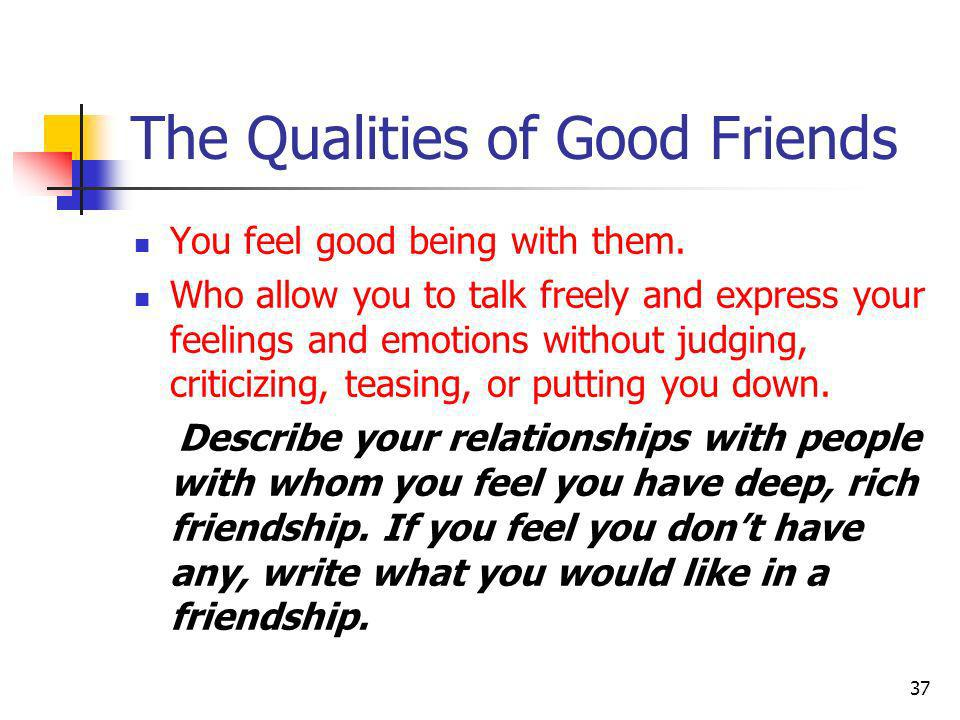 The Qualities of Good Friends You feel good being with them. Who allow you to talk freely and express your feelings and emotions without judging, crit