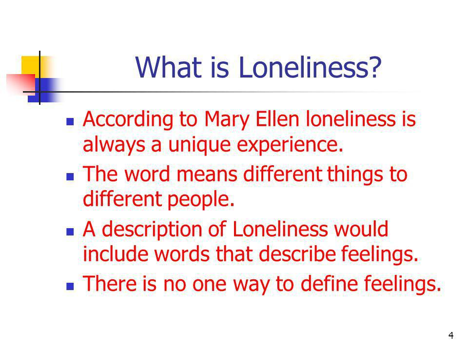 What is Loneliness? According to Mary Ellen loneliness is always a unique experience. The word means different things to different people. A descripti