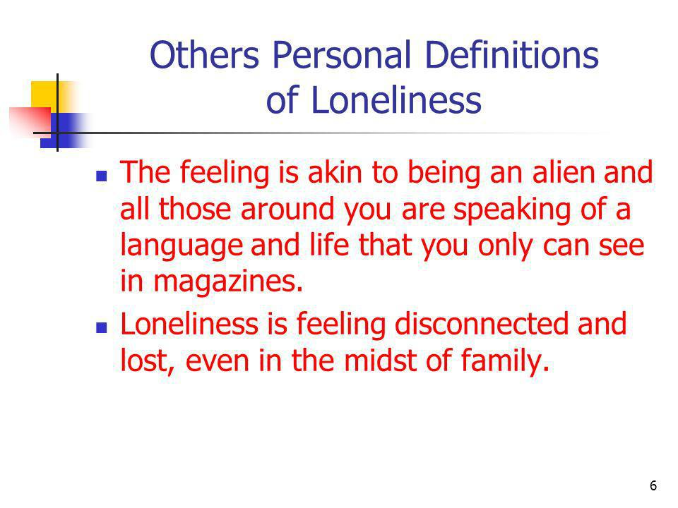 Others Personal Definitions of Loneliness The feeling is akin to being an alien and all those around you are speaking of a language and life that you