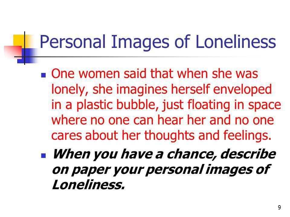One women said that when she was lonely, she imagines herself enveloped in a plastic bubble, just floating in space where no one can hear her and no o