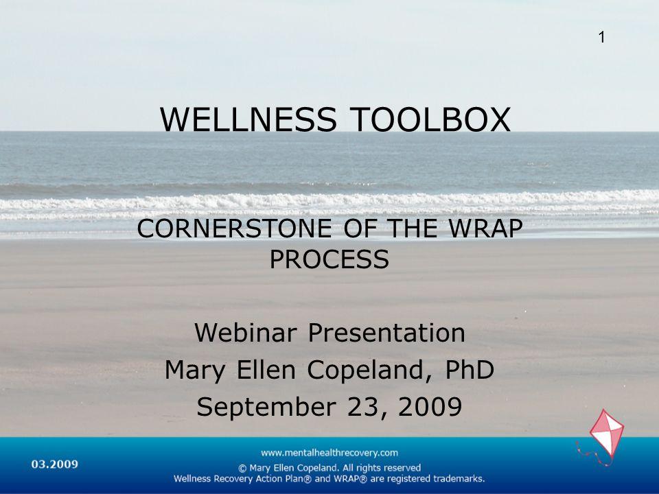 WELLNESS TOOLBOX CORNERSTONE OF THE WRAP PROCESS Webinar Presentation Mary Ellen Copeland, PhD September 23, 2009 1