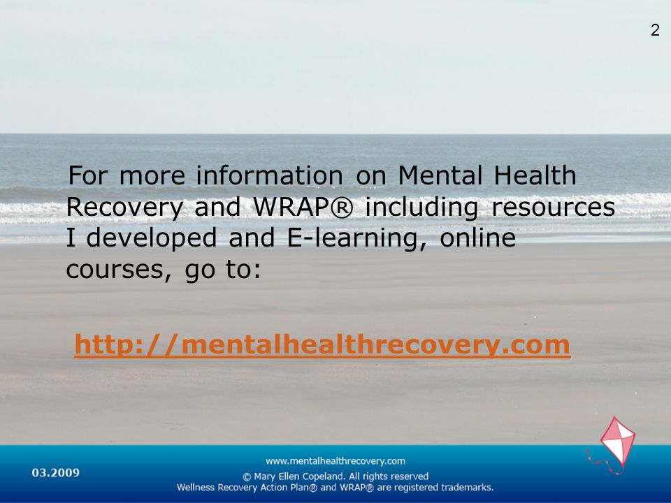 For more information on Mental Health Recovery and WRAP® including resources I developed and E-learning, online courses, go to: http://mentalhealthrec