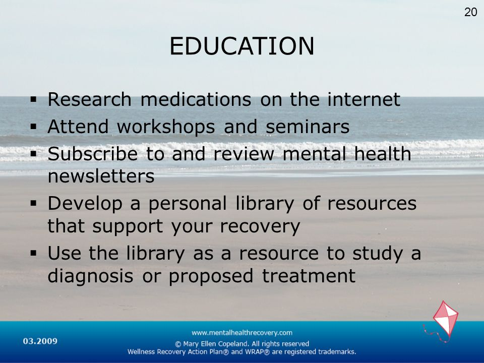 EDUCATION Research medications on the internet Attend workshops and seminars Subscribe to and review mental health newsletters Develop a personal libr