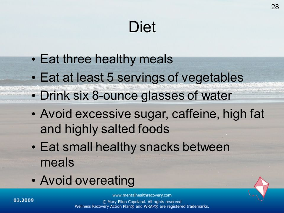 Diet Eat three healthy meals Eat at least 5 servings of vegetables Drink six 8-ounce glasses of water Avoid excessive sugar, caffeine, high fat and hi