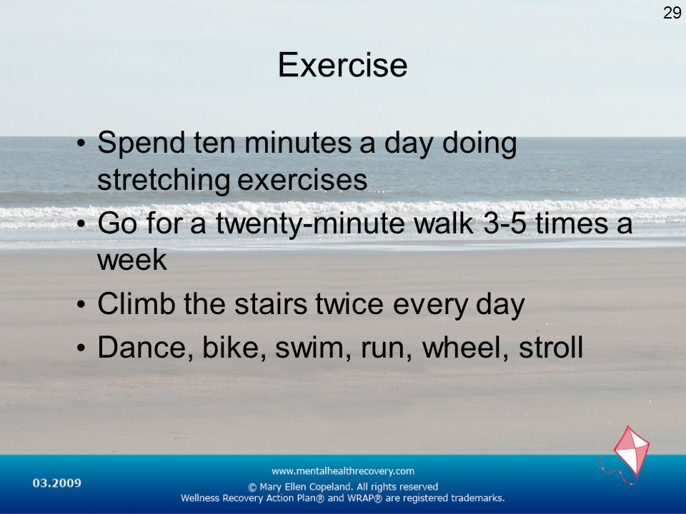 Exercise Spend ten minutes a day doing stretching exercises Go for a twenty-minute walk 3-5 times a week Climb the stairs twice every day Dance, bike,