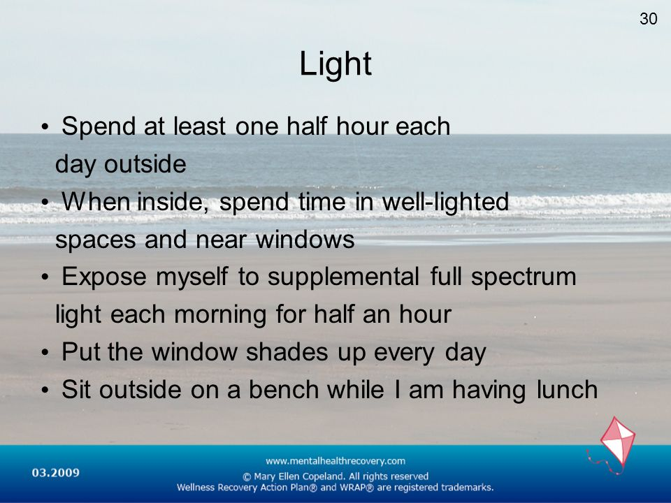 Light Spend at least one half hour each day outside When inside, spend time in well-lighted spaces and near windows Expose myself to supplemental full