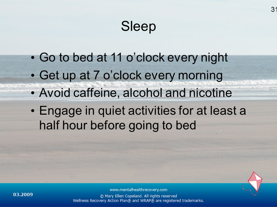 Sleep Go to bed at 11 oclock every night Get up at 7 oclock every morning Avoid caffeine, alcohol and nicotine Engage in quiet activities for at least