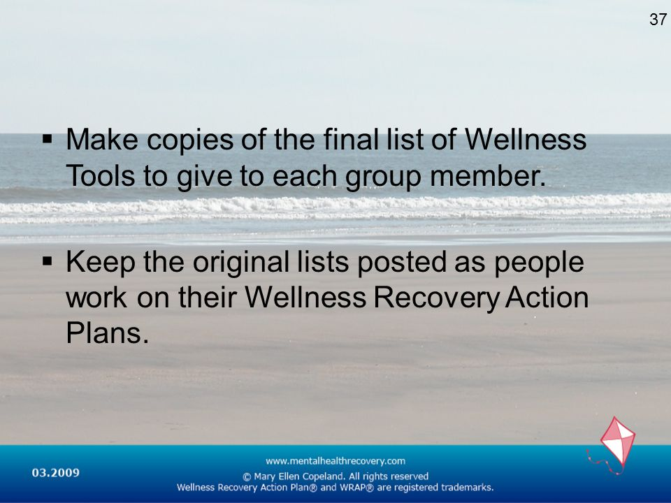 Make copies of the final list of Wellness Tools to give to each group member. Keep the original lists posted as people work on their Wellness Recovery