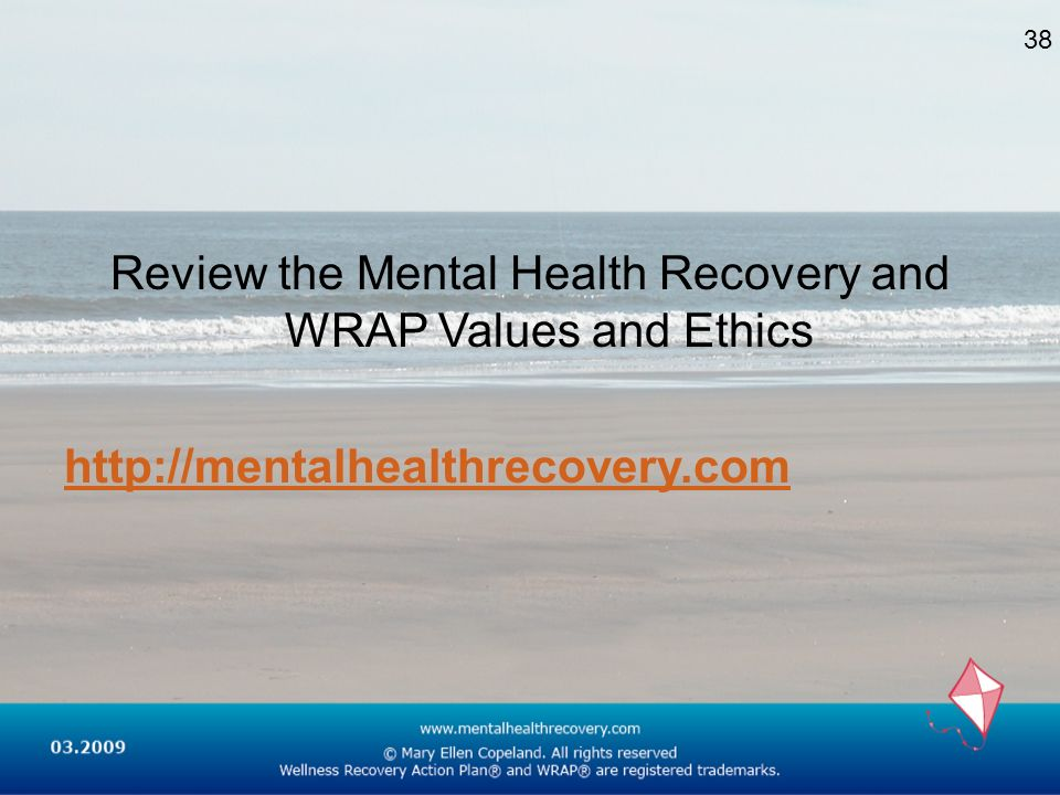 Review the Mental Health Recovery and WRAP Values and Ethics http://mentalhealthrecoveryhttp://mentalhealthrecovery.com 38