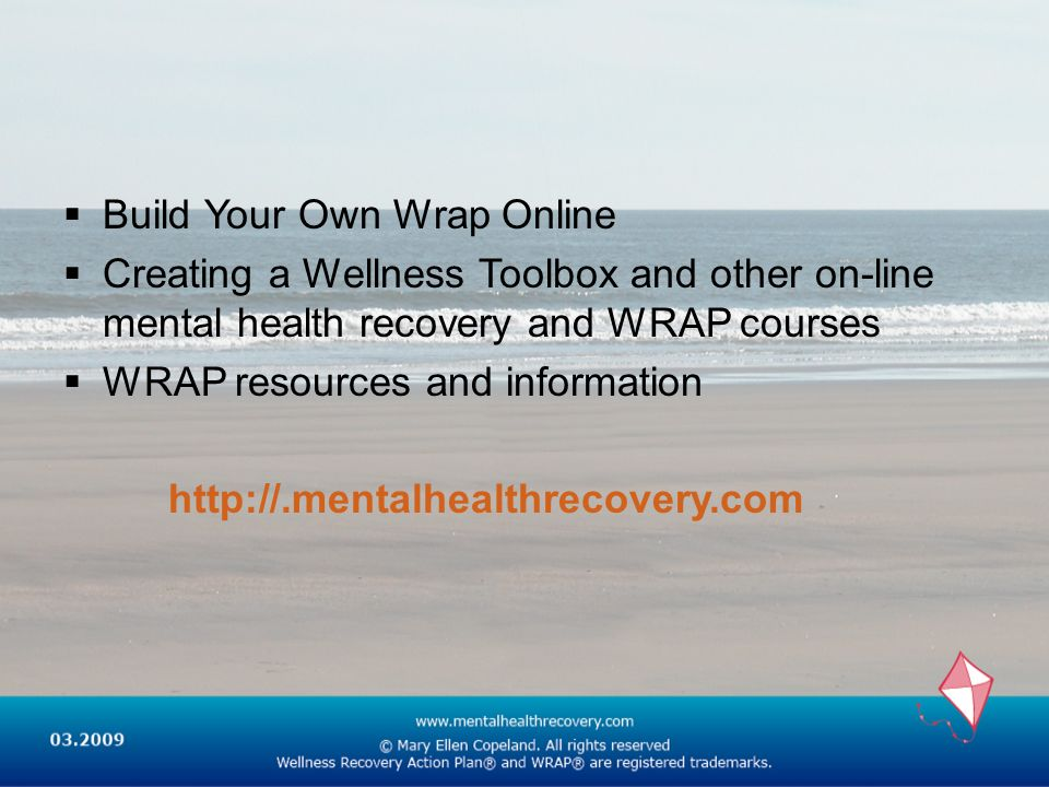 Build Your Own Wrap Online Creating a Wellness Toolbox and other on-line mental health recovery and WRAP courses WRAP resources and information http:/
